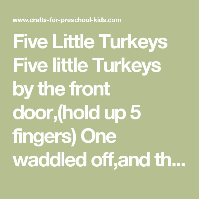 Five Little Turkeys  Five little Turkeys by the front door,(hold up 5 fingers) One waddled off,and then there were four (put one finger down) Four little Turkeys out undera tree, one waddled off and then there were three (put another fingerdown) Three little Turkeys with nothing to do, one waddled…