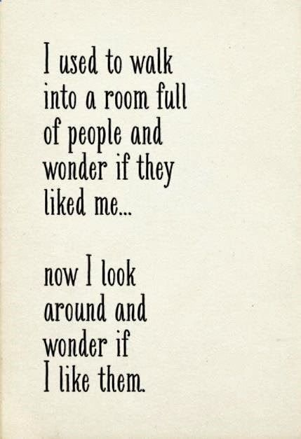 I used to walk into a room full of people and wonder if they liked me  now I look around and wonder if I like them