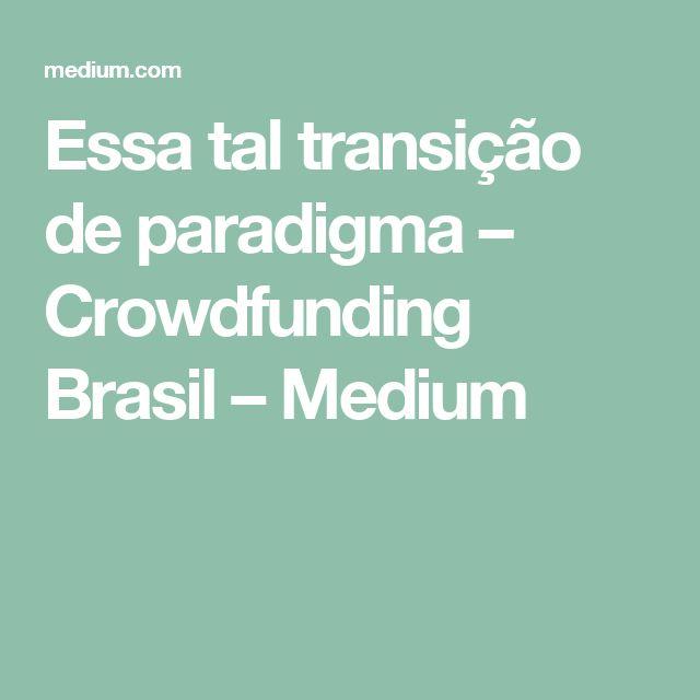 Essa tal transição de paradigma – Crowdfunding Brasil – Medium