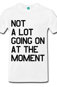 "A ""not a lot going on at the moment"" tee. 