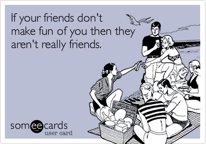 Funny Friendship Ecard: If your friends don't make fun of you then they aren't really friends. #friendship