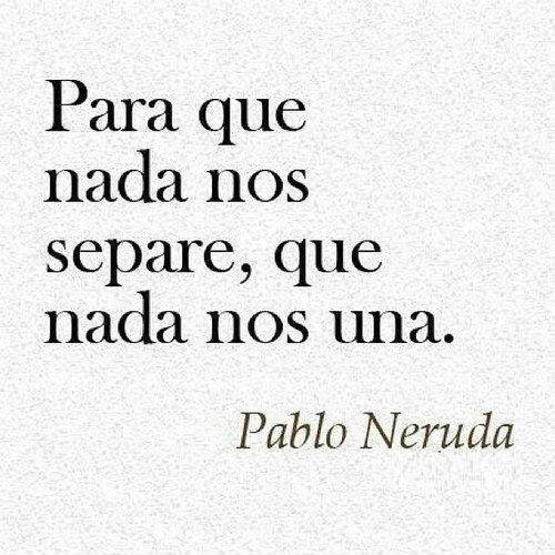 """FAREWELL Pablo Neruda   """"...Para que nada nos amarre que no nos una nada. Ni la palabra que aromó tu boca, ni lo que no dijeron tus palabras. Ni la fiesta de amor que no tuvimos, ni tus sollozos junto a la ventana. Amo el amor de los marineros que besan y se van. Dejan una promesa. No vuelven nunca más...."""""""