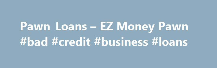 Pawn Loans – EZ Money Pawn #bad #credit #business #loans http://loan-credit.nef2.com/pawn-loans-ez-money-pawn-bad-credit-business-loans/  #money loan # Pawn When an unexpected expense comes your way or an emergency arises, EZ Money Pawnis your quick cash solution provider. We make selling your items simple and hassle-free. You may not realize how much money you can raise by selling your items or getting a loan using things you utilize every day. Selling your items to our pawn shops is a…