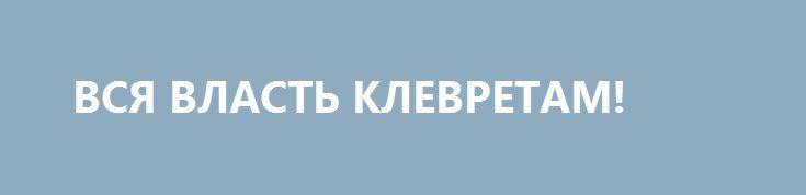 ВСЯ ВЛАСТЬ КЛЕВРЕТАМ! http://rusdozor.ru/2017/03/01/vsya-vlast-klevretam/  Падение режима неизбежно. Это осознают все честные и порядочные люди, геи, демократические журналисты и евроукры. Осознают креативные хипстеры, дико модные вейперы, бьюьтиблоггеры, фотоблоггеры-урбанисты и гражданские активистки. Осознают гендерквиры, трансгендеры, вагинал-феминистки, русские националисты, пансексуалы, агендеры, какасластцы и асексуалы. Осознает это и ...