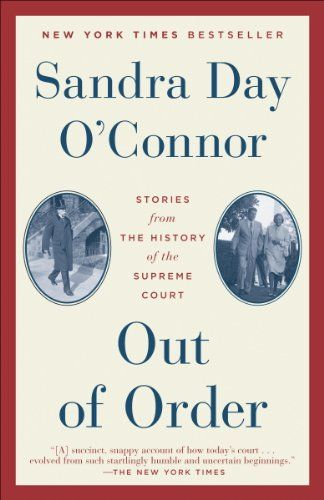 """Out of Order: Stories from the History of the Supreme Court by  Sandra Day O'Connor.  """"I called this book Out of Order because it reflects my goal, which is to share a different side of the Supreme Court. Most people know the Court only as it exists between bangs of the gavel, when the Court comes to order to hear arguments or give opinions. But the stories of the Court and the Justices that come from the 'out of order' moments add to the richness of the Court as both a branch of our…"""