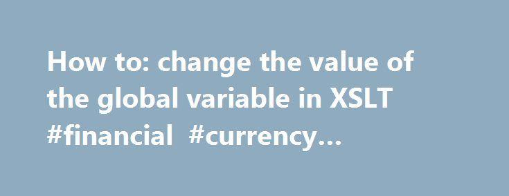 How to: change the value of the global variable in XSLT #financial #currency #converter http://currency.remmont.com/how-to-change-the-value-of-the-global-variable-in-xslt-financial-currency-converter/  #change valute # The fact that you need to modify an xsl:variable shows that you are not thinking in XSLT. XSLT is a functional programming language, which, among other things means that there is no way one can change a variable. Variables in a functional programming language by definition are…