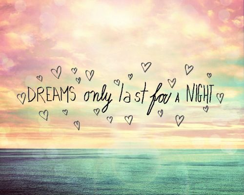 Dreams only last for a night x