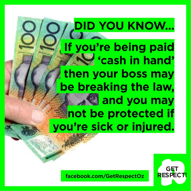 FACT: If your boss is paying you in cash then they might be breaking the law - and so might you. And you may not be protected if you're sick or if you're injured at work.  So if you're paid in cash, make sure you get a payslip and that your employer is paying you correctly and taking out all your tax.  Find out more here: http://www.fairwork.gov.au/employment/young-workers/pages/things-to-be-careful-of.aspx