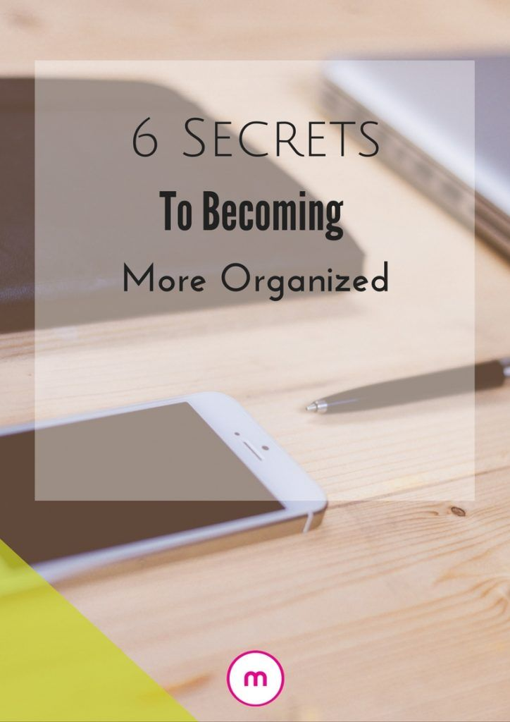 6 Secrets To Help You Become More Organized