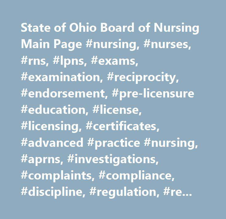 State of Ohio Board of Nursing Main Page #nursing, #nurses, #rns, #lpns, #exams, #examination, #reciprocity, #endorsement, #pre-licensure #education, #license, #licensing, #certificates, #advanced #practice #nursing, #aprns, #investigations, #complaints, #compliance, #discipline, #regulation, #regulatory, #training #programs, #nursing #education, #nursing #workforce #data…