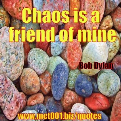 Chaos is a friend of mine. Bob Dylan