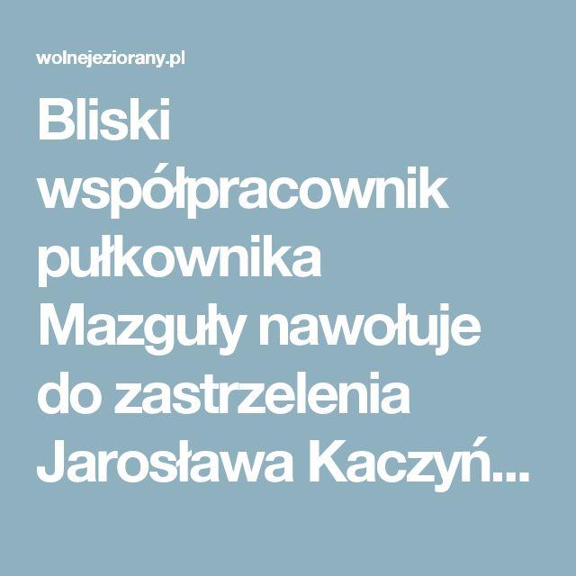 Bliski współpracownik pułkownika Mazguły nawołuje do zastrzelenia Jarosława  Kaczyńskiego  - WOLNE JEZIORANY - Portal Niezależnych Obywateli