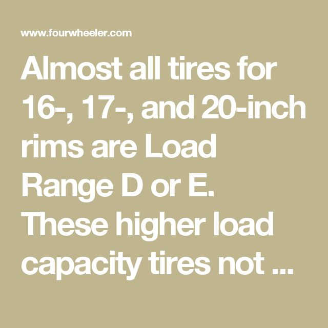 Almost all tires for 16-, 17-, and 20-inch rims are Load Range D or E. These higher load capacity tires not only weigh more than Load Range C tires, their heavier sidewalls don't flex as well or ride as smoothly on a lightweight Jeep. Making sure you're running a Load Range C tire will not only give you're a softer on-road ride, but will generally get you a lighter tire in the bargain.