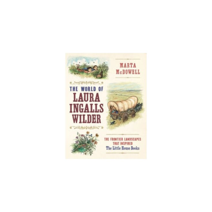 World of Laura Ingalls Wilder : The Frontier Landscapes That Inspired the Little House Books (Hardcover)