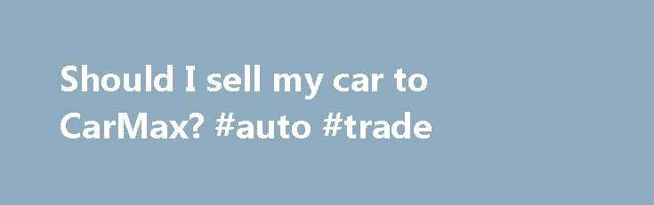 Should I sell my car to CarMax? #auto #trade http://philippines.remmont.com/should-i-sell-my-car-to-carmax-auto-trade/  #selling a car # Should I sell my car to CarMax? When it s time to sell your next car you ll have several different options available; you can sell it to a private buyer via an ad in the auto trader, your local paper or Craiglist, you can take it to a local car dealer for a trade-in or you can go to a CarMax Auto Superstore. Each of these options presents multiple pros and…