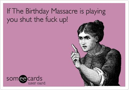 If The Birthday Massacre is playing you shut the fuck up!