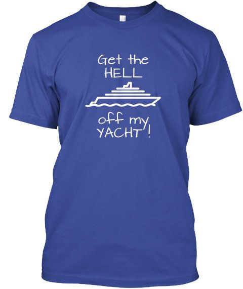 Unisex T-shirt – Get the HELL off my YACHT – Funny Shirt Top Color Options Cruise Vacay Summer Humor Cruising Vacation Ship Ocean Sea Yacht