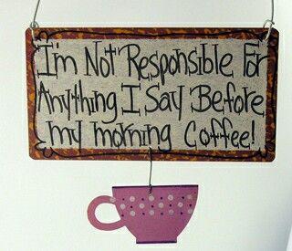 Eu não sou responsável por nada que eu disser antes do café da manhã.