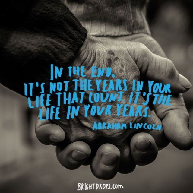 """""""In the end, it's not the years in your life that count. It's the life in your years."""" ~ Abraham Lincoln"""