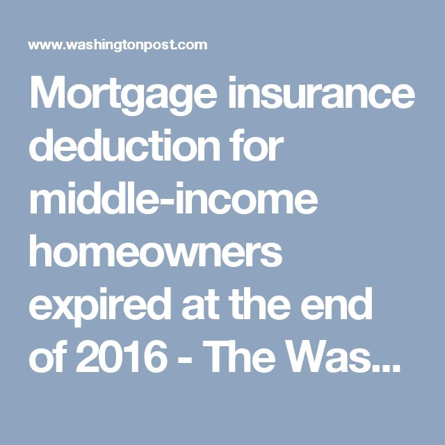 Mortgage insurance deduction for middle-income homeowners expired at the end of 2016 - The Washington Post