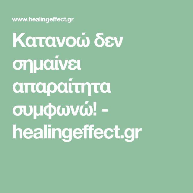 Κατανοώ δεν σημαίνει απαραίτητα συμφωνώ! - healingeffect.gr