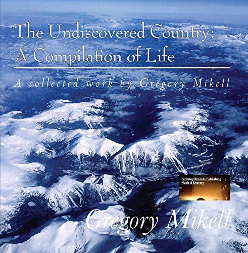 The Undiscovered Country: A Compilation of Life By: Gregory Mikell Publisher:Farmboy R... https://www.amazon.com/dp/B01LTHXTOG/ref=cm_sw_r_pi_dp_x_Ds1gybPHZ1D44