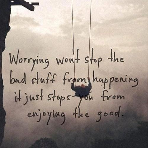 Worrying won't stop the bad stuff from happening.