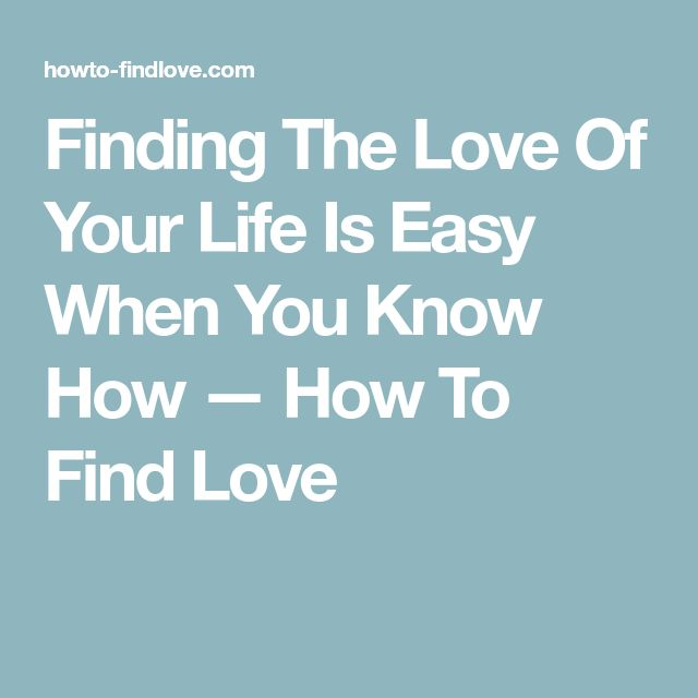 Finding The Love Of Your Life Is Easy When You Know How — How To Find Love