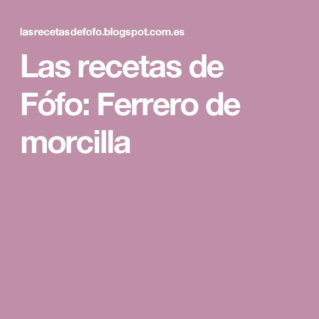 Las recetas de Fófo: Ferrero de morcilla