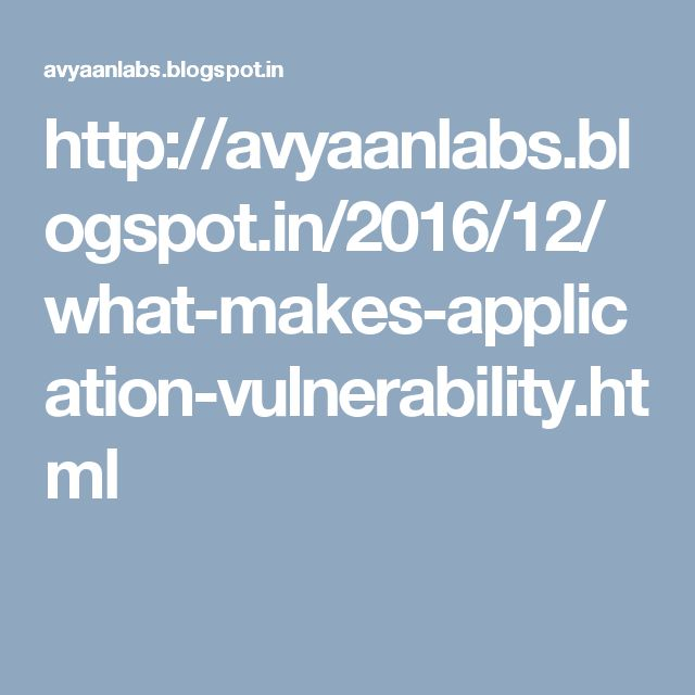 http://avyaanlabs.blogspot.in/2016/12/what-makes-application-vulnerability.html
