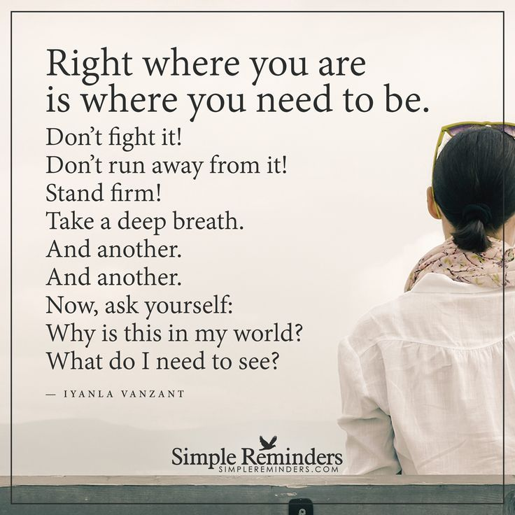 Right where you are is where you need to be Right where you are is where you need to be. Don't fight it! Don't run away from it! Stand firm! Take a deep breath. And another. And another. Now, ask yourself: Why is this in my world? What do I need to see? — Iyanla Vanzant