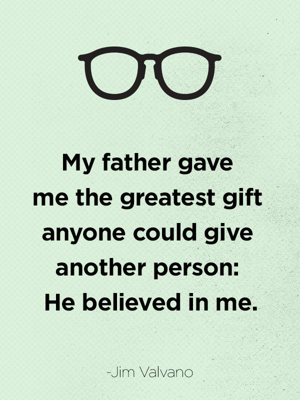 """My father gave me the greatest gift anyone could give another person: He believed in me."" - CountryLiving.com"