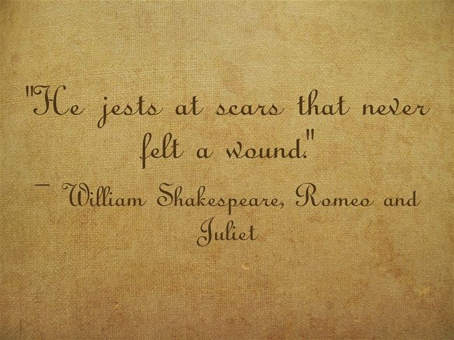 """He jests at scars that never felt a wound."""