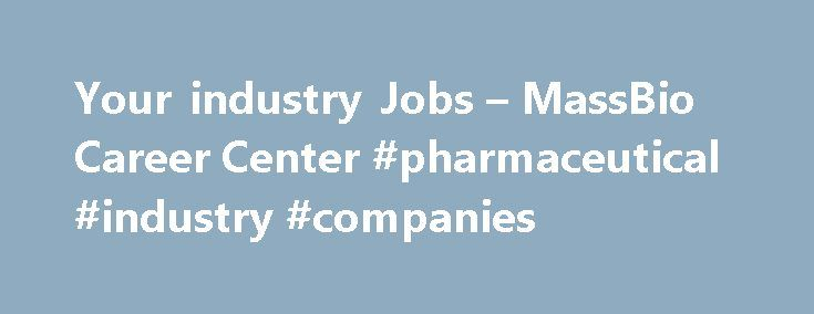Your industry Jobs – MassBio Career Center #pharmaceutical #industry #companies http://pharma.remmont.com/your-industry-jobs-massbio-career-center-pharmaceutical-industry-companies/  #biotechnology careers # Career Center Your source for life sciences career opportunities in Massachusetts and beyond MassBio's Career Center is THE SOURCE for biotech and life sciences jobs in Boston, Cambridge, Massachusetts, New England and beyond. Job Seekers: Post your resume, create personalized job alerts…