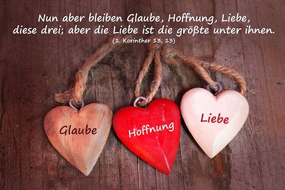 Nun aber bleiben Glaube, Hoffnung, Liebe, diese drei; aber die Liebe ist die größte unter ihnen. (1. Korinther 13 Vers 13)