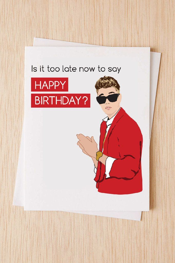 Funny Belated Birthday Card Justin Bieber Is It Too Late Now To Say Gnodpop Belated Birthday Card Birthday Cards Belated Birthday
