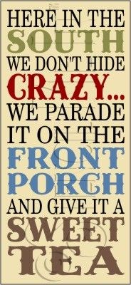 Here in the South we don't hide crazy... We parade it on the front porch and give it a sweet tea