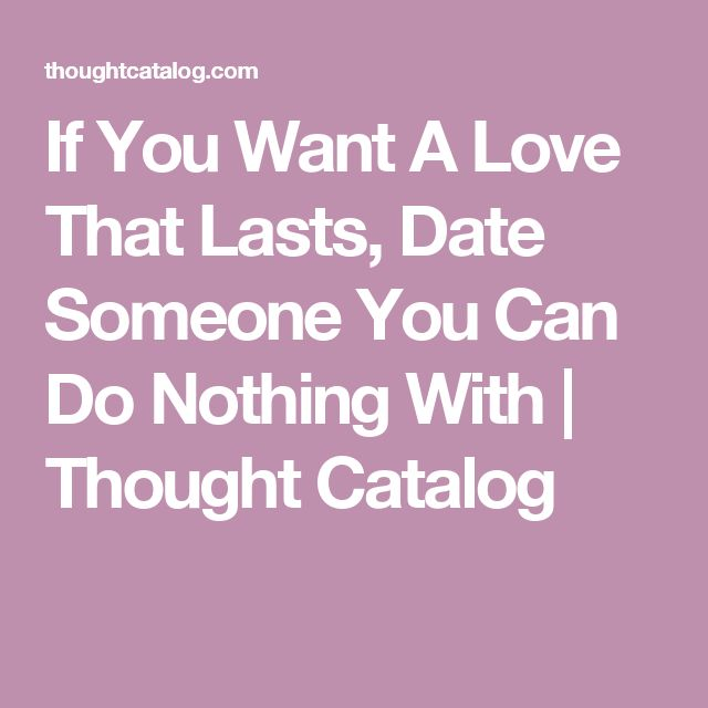 If You Want A Love That Lasts, Date Someone You Can Do Nothing With | Thought Catalog
