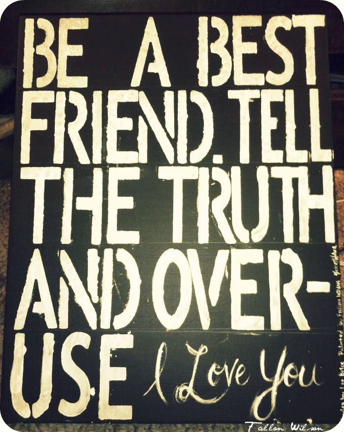 Be a best friend, tell the truth, and overuse I love you, go to work, do your best, dont outsmart your common sense, never let your prayin knees get lazy, and love like crazy <3 Want to make this with the whole quote