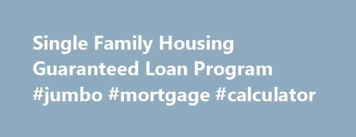 Single Family Housing Guaranteed Loan Program #jumbo #mortgage #calculator http://mortgage.remmont.com/single-family-housing-guaranteed-loan-program-jumbo-mortgage-calculator/  #usda mortgage # Single Family Housing Guaranteed Loan Program Program 101 What does this program do? This program assists approved lenders in providing low- and moderate-income households the opportunity to own adequate, modest, decent, safe and sanitary dwellings as their primary residence in eligible rural areas…