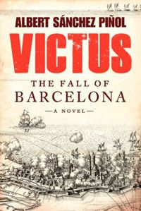 The delicate art of historical fiction breathes life into history and shows its relevance to the present. In his newest novel Victus: The Fall of Barcelona, Catalan author Albert Sanchez Pinol keeps the fires of the past burning by narrating the end of the nation of Catalonia. His engrossing story is a unique backdrop for the present-day independence movement in Catalonia and its crux: the War of Spanish Secession.