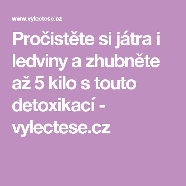 Pročistěte si játra i ledviny a zhubněte až 5 kilo s touto detoxikací - vylectese.cz