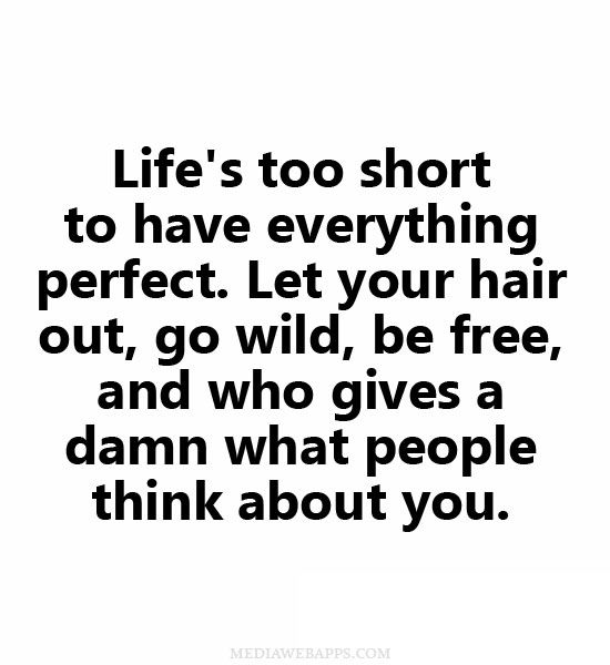 Life`s too short to have everything perfect.