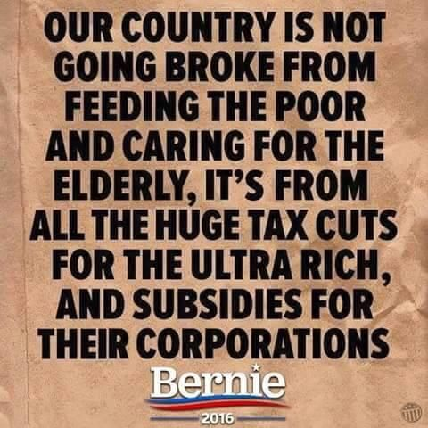 Our country is not going broke from feeding the poor and caring for the elderly, it's from all the huge tax cuts for the ultra rich, and subsidies for their corporations. --Bernie 2016