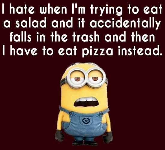 I hate when I'm trying to eat a salad and it accidentally falls in the trash and then I have to eat pizza instead. - minion