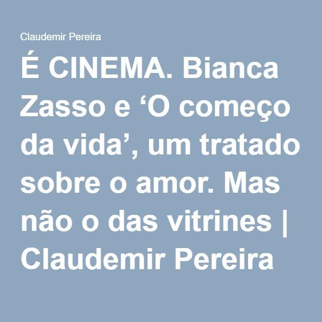 É CINEMA. Bianca Zasso e 'O começo da vida', um tratado sobre o amor. Mas não o das vitrines | Claudemir Pereira