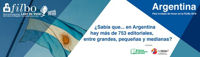 FILBO 2018 La literatura argentina sale a la cancha   LLEGA FILBO 2018 CON ARGENTINA COMO PAÍS INVITADO DE HONOR  Buenos Aires martes 20 de febrero de 2018.- La edición 2018 de la Feria Internacional del Libro de Bogotá (FILBO) abrirá sus puertas del 17 de abril al 2 de mayo y la Argentina será el País Invitado de Honor. Se trata del evento cultural más representativo y tradicional de Colombia que durante 14 días reúne a más de 500 mil personas que participan de 1200 eventos con autores…