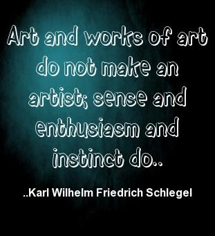 Art and works of art do not make an artist; sense and enthus...  Karl Wilhelm Friedrich Schlegel