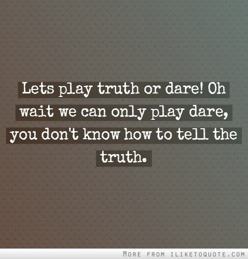 Lets play truth or dare! Oh wait we can only play dare, you don't know how to tell the truth. #drama #quotes #sayings