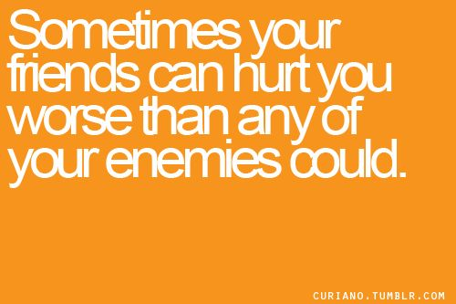"""Ain't that the truth.  I've definitely been very hurt recently by someone I thought was my """"friend"""". Pretty sad."""